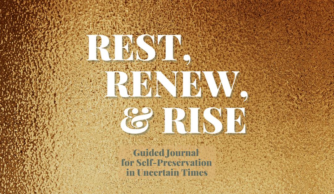 Rest, Renew, & Rise: A Guided Journal for Self-Preservation During Uncertain Times